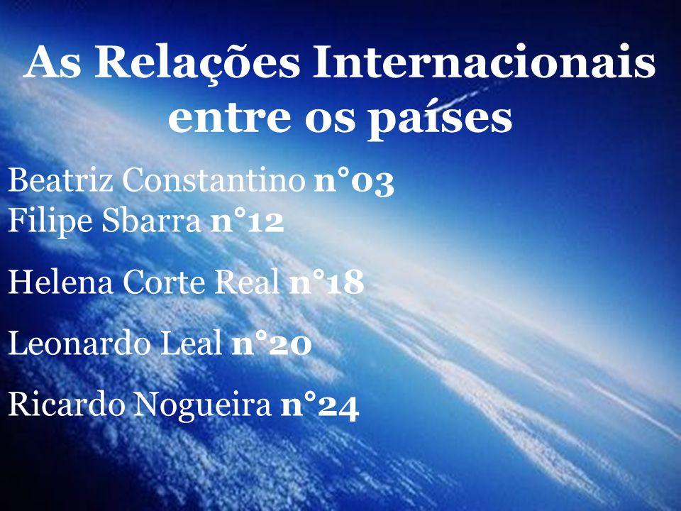 As Relações Internacionais entre os países Beatriz Constantino n°03 Filipe Sbarra n°12 Helena Corte Real n°18 Leonardo Leal n°20 Ricardo Nogueira n°24
