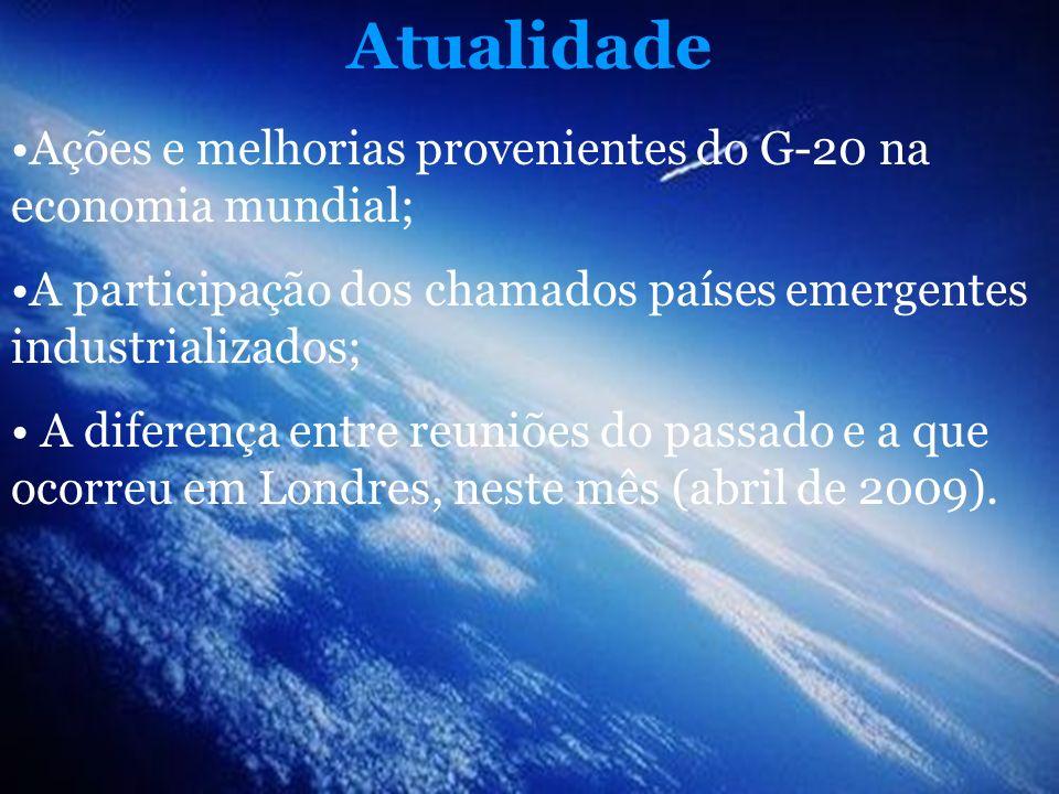 Atualidade Ações e melhorias provenientes do G-20 na economia mundial; A participação dos chamados países emergentes industrializados; A diferença ent