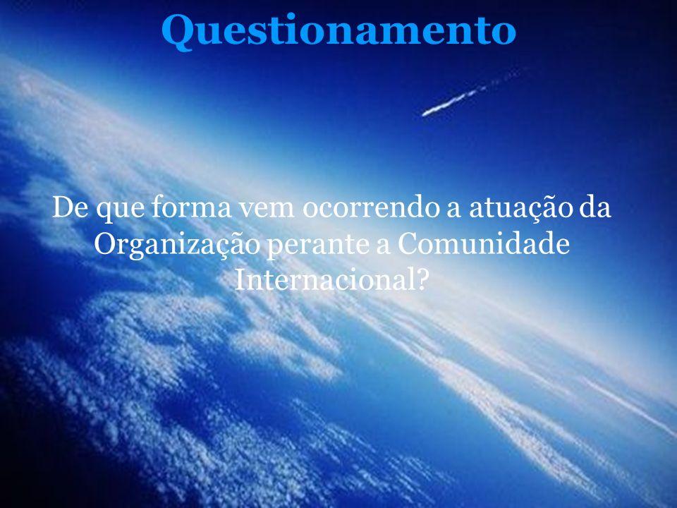 Questionamento De que forma vem ocorrendo a atuação da Organização perante a Comunidade Internacional?