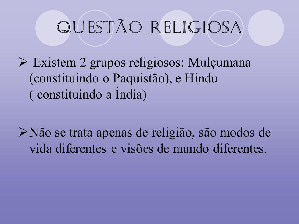 Questão Religiosa Existem 2 grupos religiosos: Mulçumana (constituindo o Paquistão), e Hindu ( constituindo a Índia) Não se trata apenas de religião,