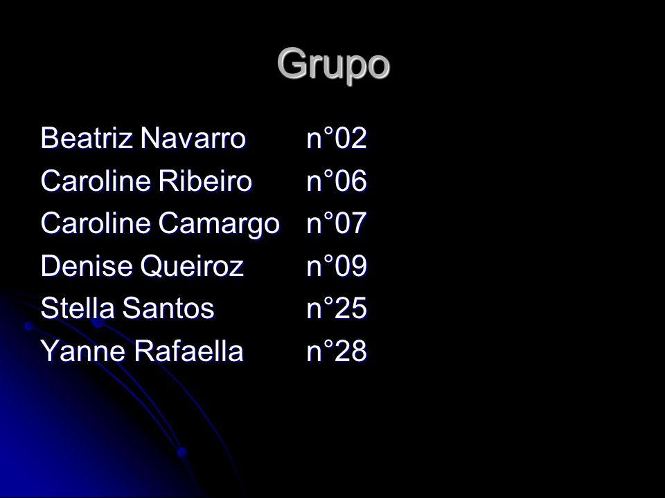 Grupo Beatriz Navarro n°02 Caroline Ribeiron°06 Caroline Camargon°07 Denise Queirozn°09 Stella Santos n°25 Yanne Rafaellan°28