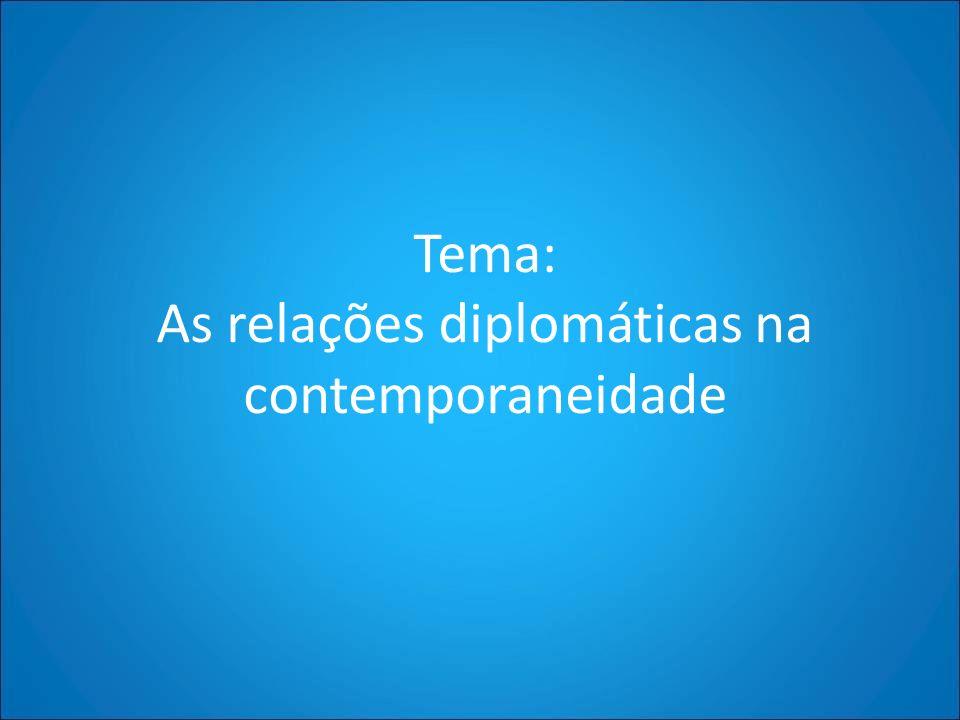 Tema: As relações diplomáticas na contemporaneidade