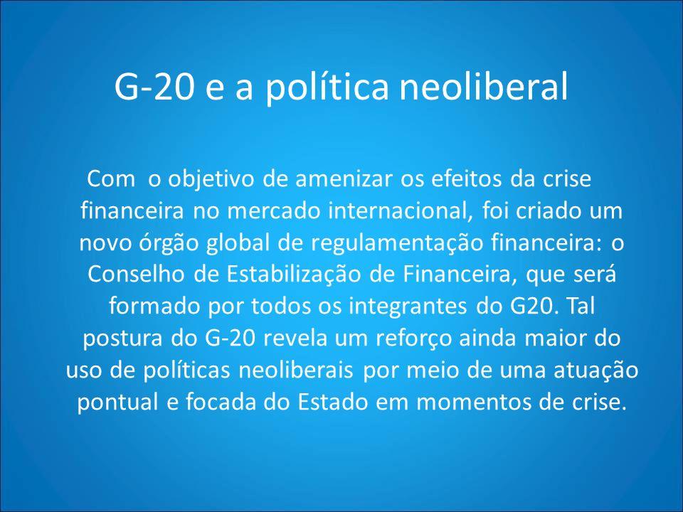 G-20 e a política neoliberal Com o objetivo de amenizar os efeitos da crise financeira no mercado internacional, foi criado um novo órgão global de re