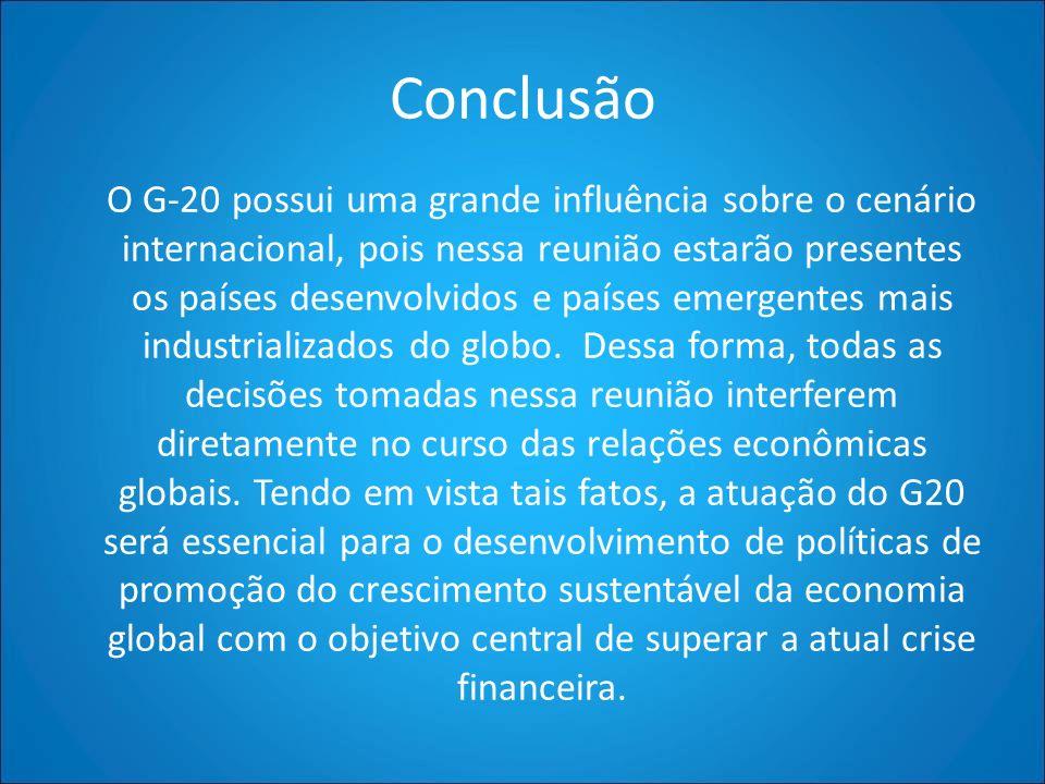Conclusão O G-20 possui uma grande influência sobre o cenário internacional, pois nessa reunião estarão presentes os países desenvolvidos e países eme