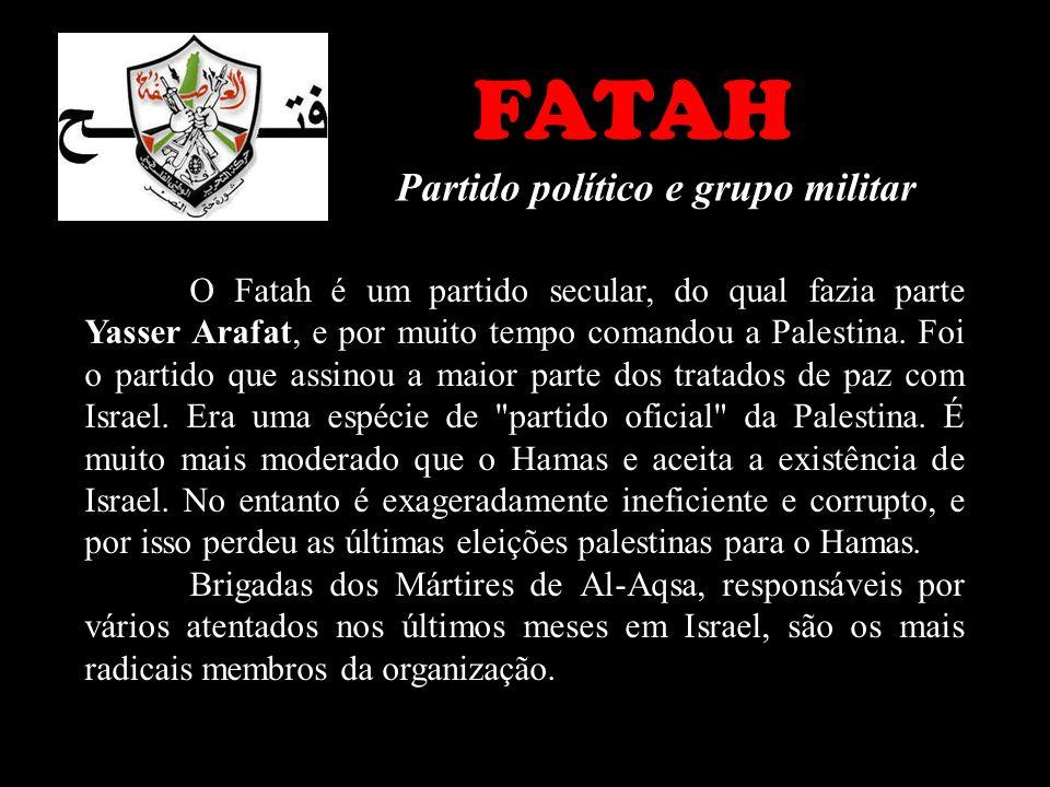 FATAH Partido político e grupo militar O Fatah é um partido secular, do qual fazia parte Yasser Arafat, e por muito tempo comandou a Palestina. Foi o