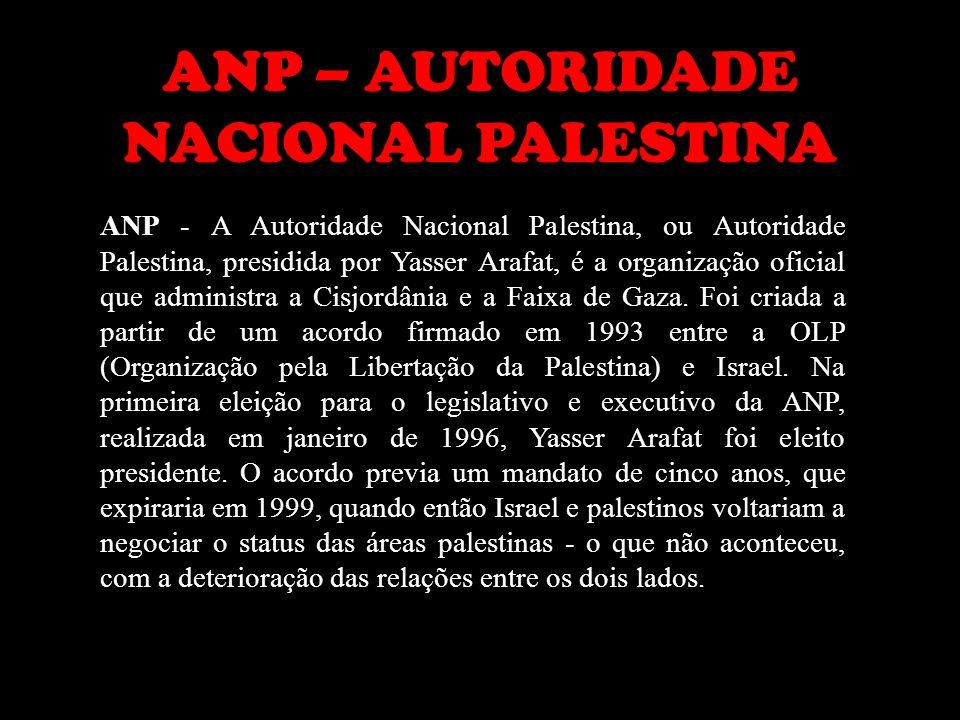 ANP – AUTORIDADE NACIONAL PALESTINA ANP - A Autoridade Nacional Palestina, ou Autoridade Palestina, presidida por Yasser Arafat, é a organização ofici
