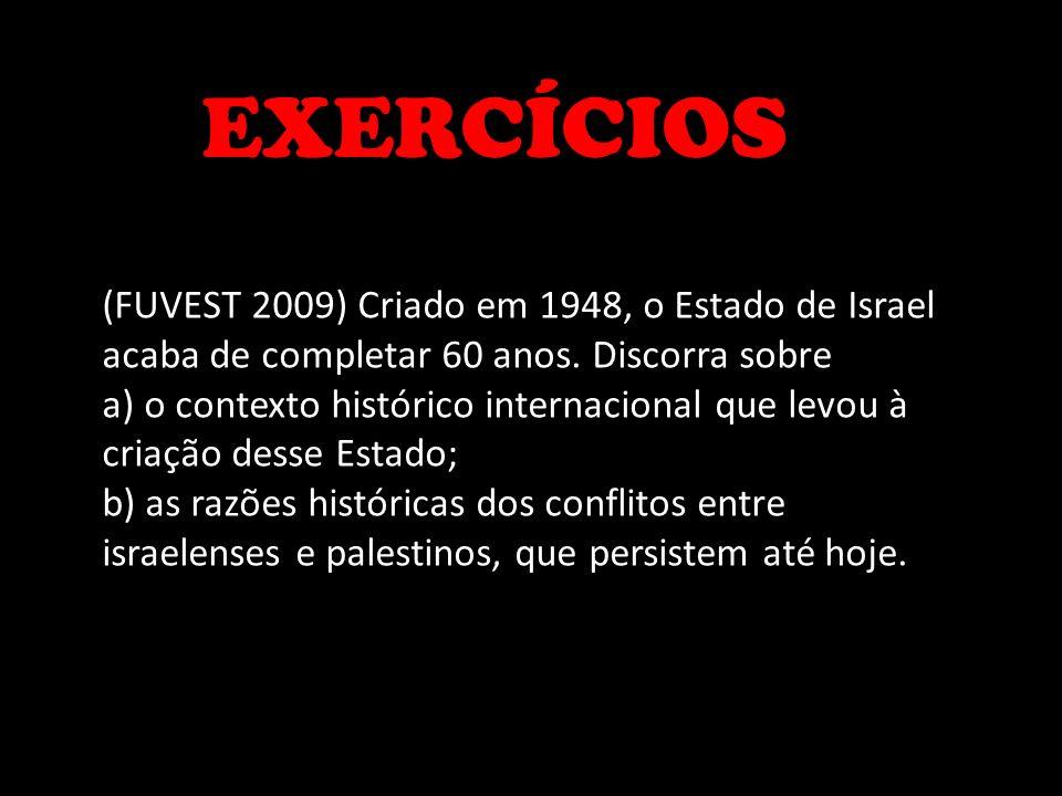 EXERCÍCIOS (FUVEST 2009) Criado em 1948, o Estado de Israel acaba de completar 60 anos. Discorra sobre a) o contexto histórico internacional que levou