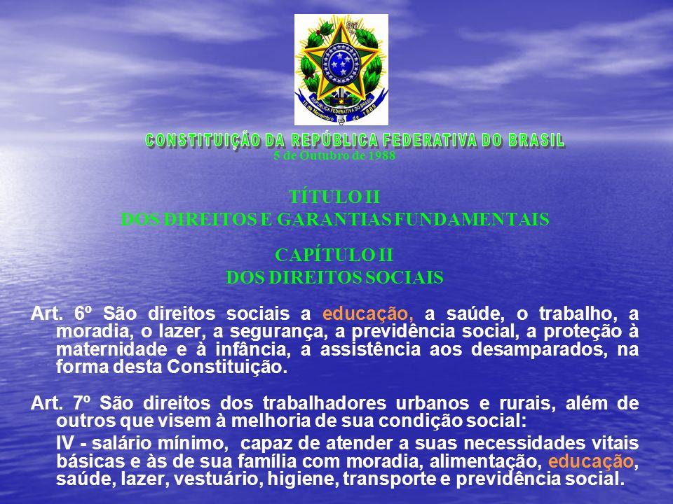 5 de Outubro de 1988 TÍTULO II DOS DIREITOS E GARANTIAS FUNDAMENTAIS CAPÍTULO II DOS DIREITOS SOCIAIS Art. 6º São direitos sociais a educação, a saúde