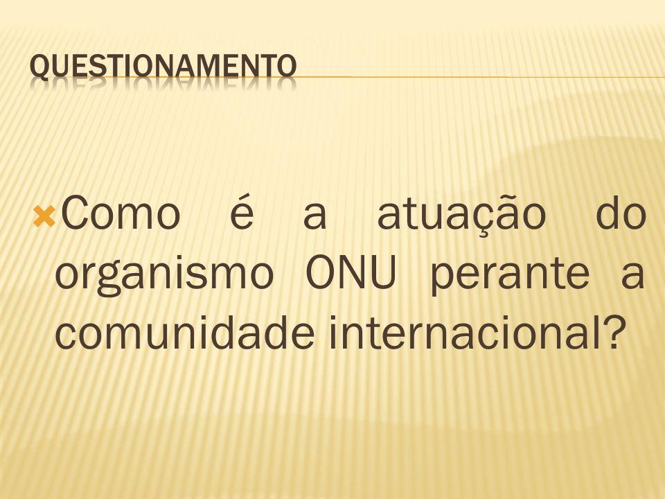 Como é a atuação do organismo ONU perante a comunidade internacional?