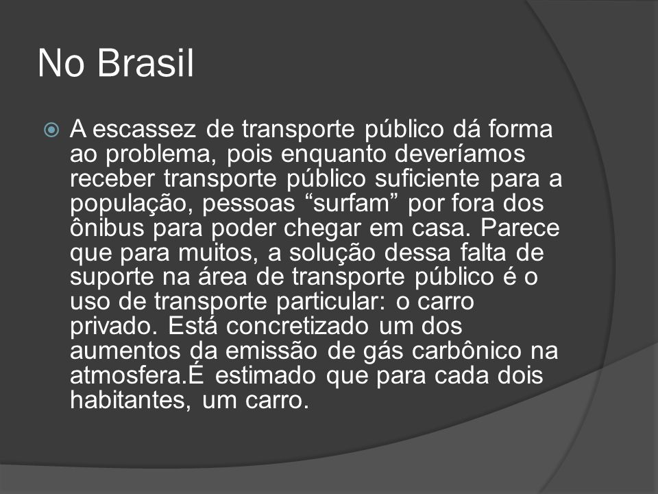 No Brasil A escassez de transporte público dá forma ao problema, pois enquanto deveríamos receber transporte público suficiente para a população, pess