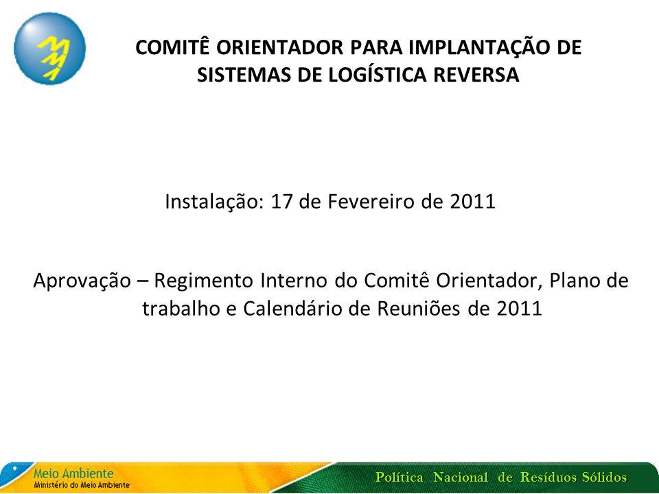 COMITÊ ORIENTADOR PARA IMPLANTAÇÃO DE SISTEMAS DE LOGÍSTICA REVERSA Instalação: 17 de Fevereiro de 2011 Aprovação – Regimento Interno do Comitê Orient
