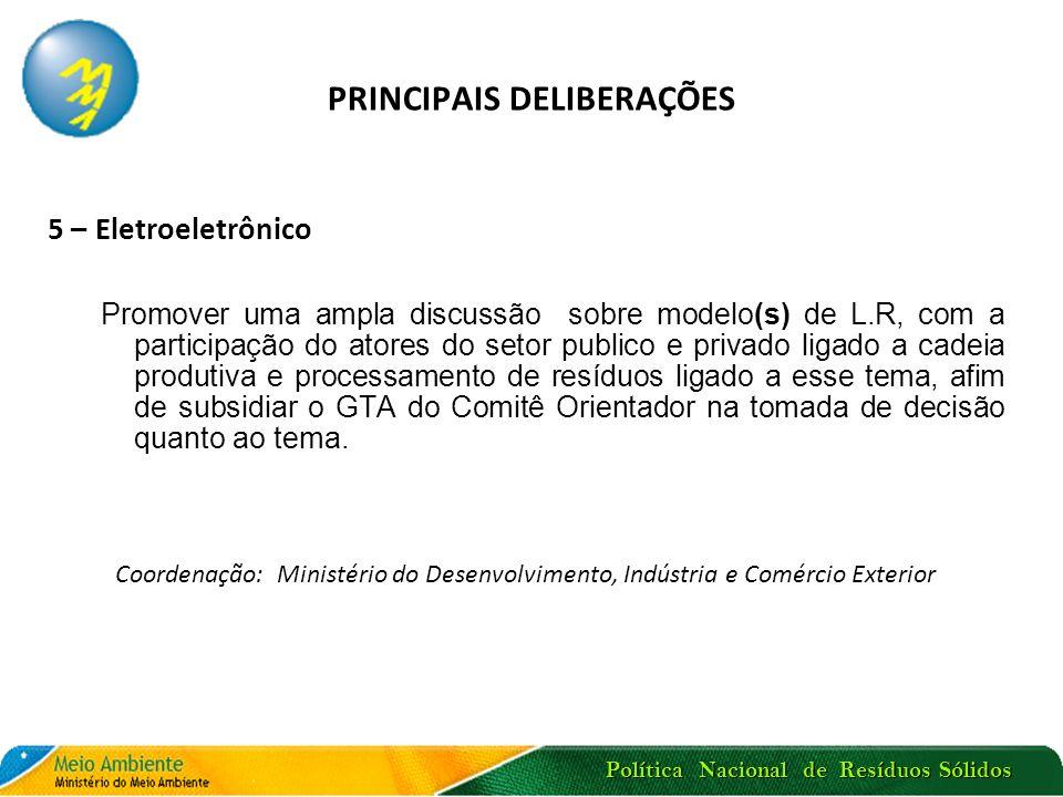 Política Nacional de Resíduos Sólidos PRINCIPAIS DELIBERAÇÕES 5 – Eletroeletrônico Promover uma ampla discussão sobre modelo(s) de L.R, com a particip