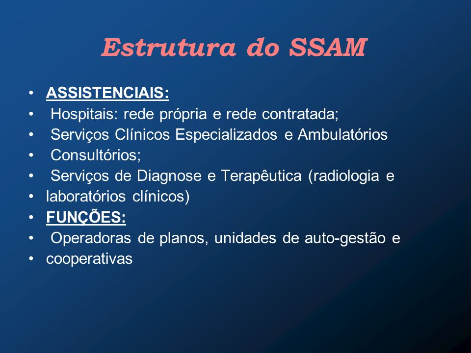 Estrutura do SSAM ASSISTENCIAIS: Hospitais: rede própria e rede contratada; Serviços Clínicos Especializados e Ambulatórios Consultórios; Serviços de
