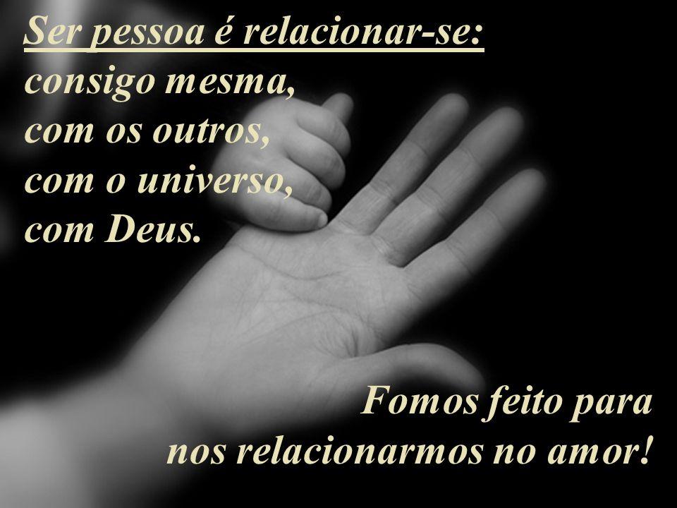 Ser pessoa é relacionar-se: consigo mesma, com os outros, com o universo, com Deus.