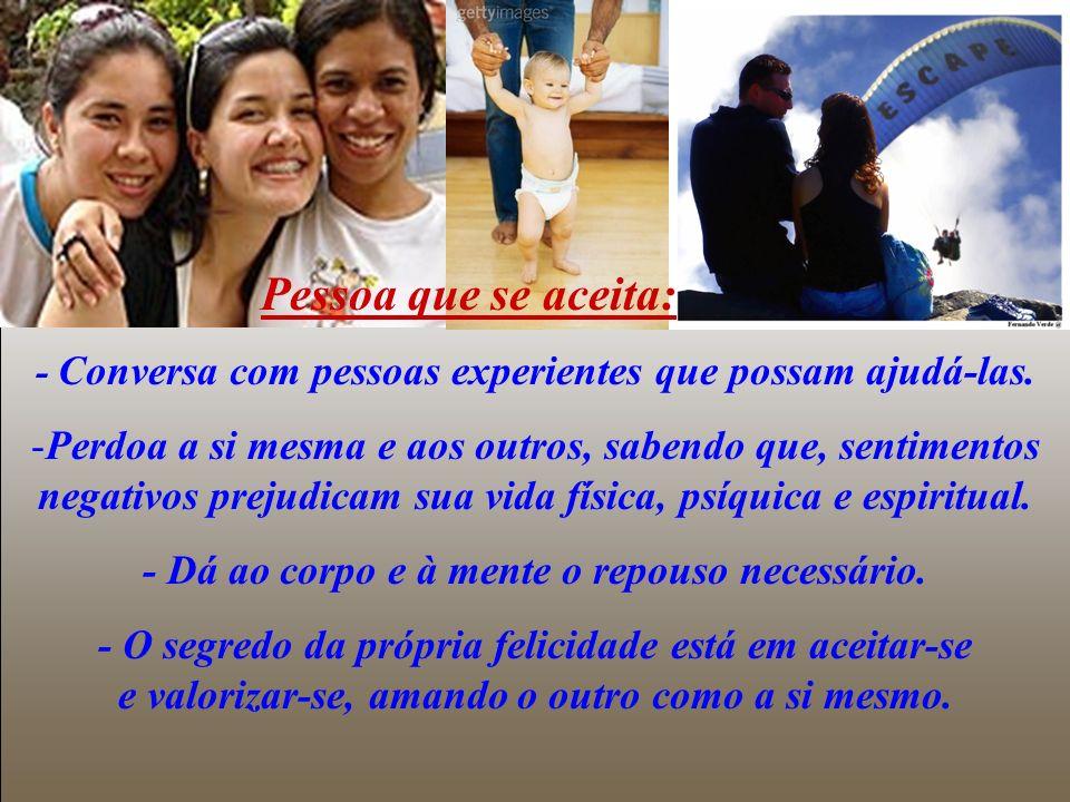 Pessoas que se aceitam são felizes: * Vão ao encontro dos outros com facilidade. * Estão sempre prontas a receber e dar amor. * São autênticas e since