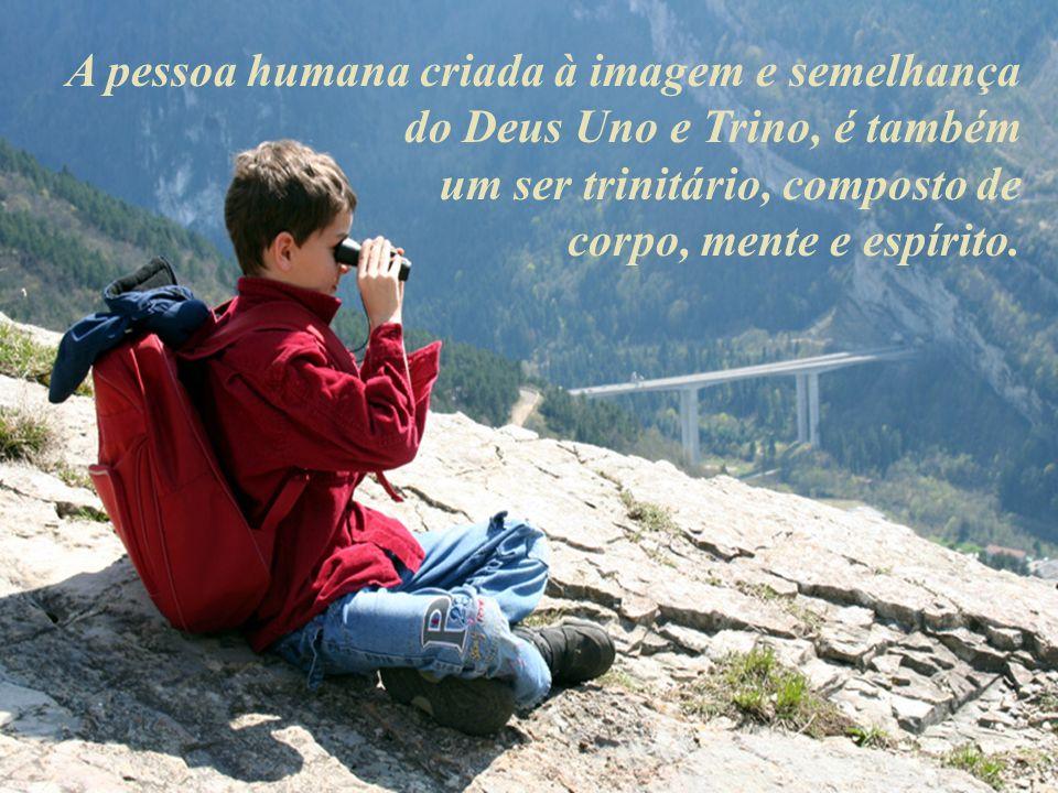 A pessoa humana criada à imagem e semelhança do Deus Uno e Trino, é também um ser trinitário, composto de corpo, mente e espírito.