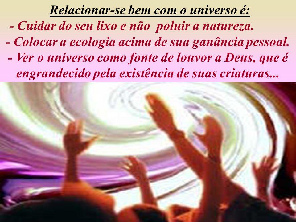 Relacionar-se bem com o universo é : - Contemplá-lo como dom de Deus para as pessoas. Cuidar dele como habitat para todos os seres vivo. - Lutar para