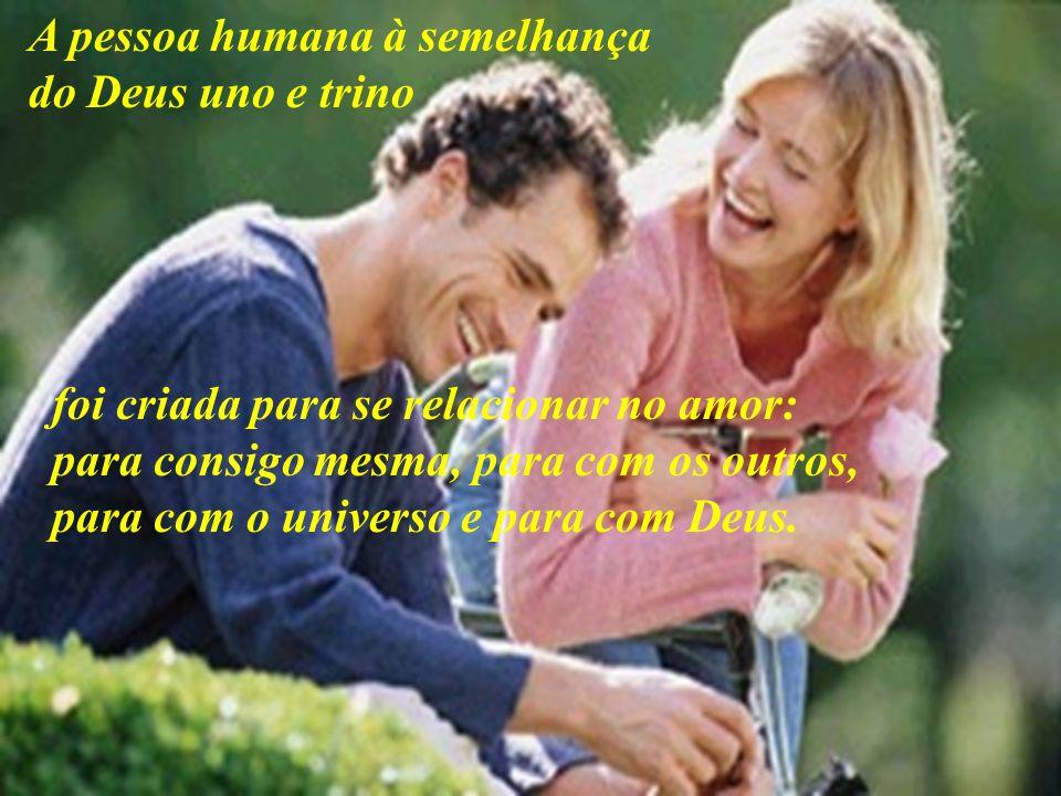 A pessoa humana à semelhança do Deus uno e trino foi criada para se relacionar no amor: para consigo mesma, para com os outros, para com o universo e para com Deus.