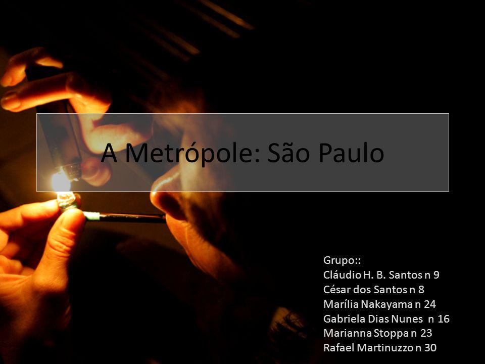 A Metrópole: São Paulo Grupo:: Cláudio H. B. Santos n 9 César dos Santos n 8 Marília Nakayama n 24 Gabriela Dias Nunes n 16 Marianna Stoppa n 23 Rafae