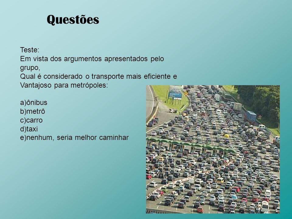 Questões Teste: Em vista dos argumentos apresentados pelo grupo, Qual é considerado o transporte mais eficiente e Vantajoso para metrópoles: a)ônibus
