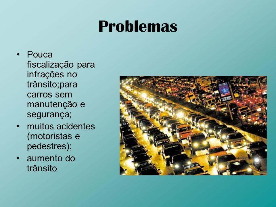 Problemas Pouca fiscalização para infrações no trânsito;para carros sem manutenção e segurança; muitos acidentes (motoristas e pedestres); aumento do
