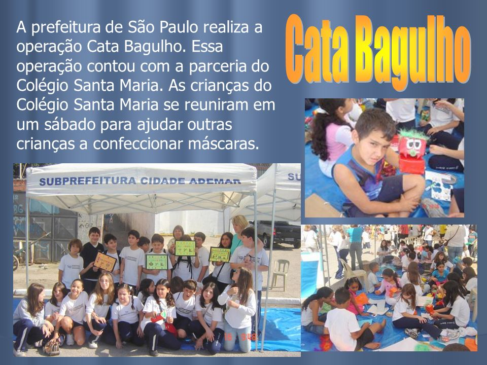 A prefeitura de São Paulo realiza a operação Cata Bagulho. Essa operação contou com a parceria do Colégio Santa Maria. As crianças do Colégio Santa Ma