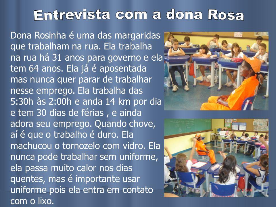 Dona Rosinha é uma das margaridas que trabalham na rua. Ela trabalha na rua há 31 anos para governo e ela tem 64 anos. Ela já é aposentada mas nunca q