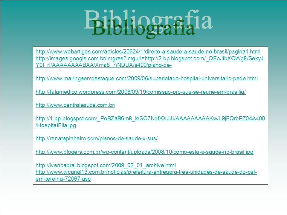 http://www.webartigos.com/articles/20624/1/direito-a-saude-a-saude-no-brasil/pagina1.html http://images.google.com.br/imgres?imgurl=http://2.bp.blogspot.com/_QEoJtbXOWg8/SekyJ Y0l_rI/AAAAAAAABAA/Xma8_7iNDUA/s400/plano-de- http://www.maringaemdestaque.com/2009/06/superlotado-hospital-universitario-pede.html http://falamedico.wordpress.com/2008/09/19/comissao-pro-sus-se-reune-em-brasilia/ http://www.centralsaude.com.br/ http://1.bp.blogspot.com/_PoBZaB6m8_k/SO7NdfKXJ4I/AAAAAAAAAKw/L9jFQrbPZ04/s400 /HospitalFila.jpg http://renatapinheiro.com/planos-de-saude-x-sus/ http://www.blogers.com.br/wp-content/uploads/2008/10/como-esta-a-saude-no-brasil.jpg http://ivancabral.blogspot.com/2009_02_01_archive.html http://www.tvcanal13.com.br/noticias/prefeitura-entregara-tres-unidades-de-saude-do-psf- em-tereina-72067.asp