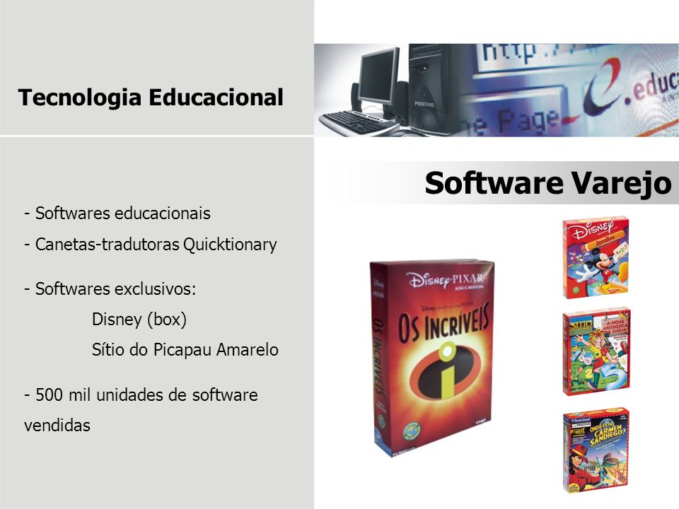 - Softwares educacionais - Canetas-tradutoras Quicktionary - Softwares exclusivos: Disney (box) Sítio do Picapau Amarelo - 500 mil unidades de software vendidas Software Varejo Tecnologia Educacional