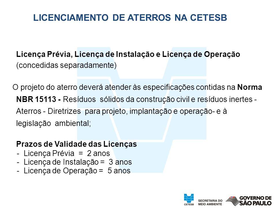Licença Prévia, Licença de Instalação e Licença de Operação (concedidas separadamente) O projeto do aterro deverá atender às especificações contidas na Norma NBR 15113 - Resíduos sólidos da construção civil e resíduos inertes - Aterros - Diretrizes para projeto, implantação e operação- e à legislação ambiental; Prazos de Validade das Licenças - Licença Prévia = 2 anos - Licença de Instalação = 3 anos - Licença de Operação = 5 anos LICENCIAMENTO DE ATERROS NA CETESB