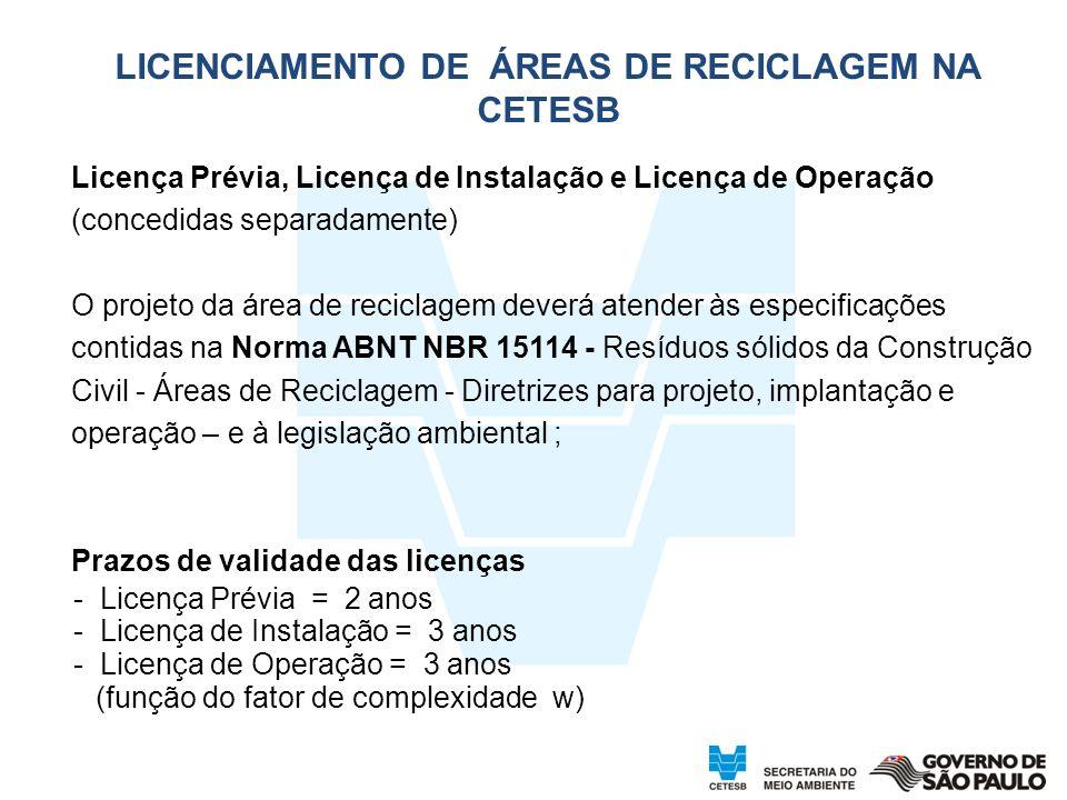 24 Licença Prévia, Licença de Instalação e Licença de Operação (concedidas separadamente) O projeto da área de reciclagem deverá atender às especificações contidas na Norma ABNT NBR 15114 - Resíduos sólidos da Construção Civil - Áreas de Reciclagem - Diretrizes para projeto, implantação e operação – e à legislação ambiental ; Prazos de validade das licenças - Licença Prévia = 2 anos - Licença de Instalação = 3 anos - Licença de Operação = 3 anos (função do fator de complexidade w)W = 3) LICENCIAMENTO DE ÁREAS DE RECICLAGEM NA CETESB