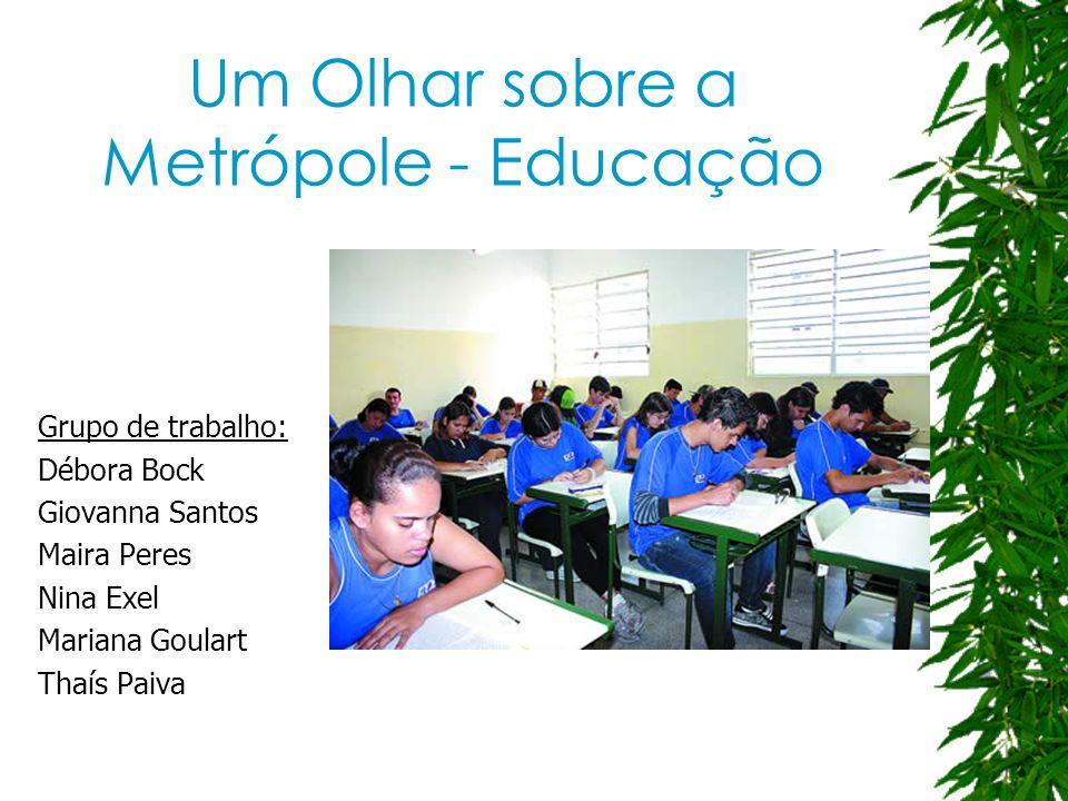 Um Olhar sobre a Metrópole - Educação Grupo de trabalho: Débora Bock Giovanna Santos Maira Peres Nina Exel Mariana Goulart Thaís Paiva