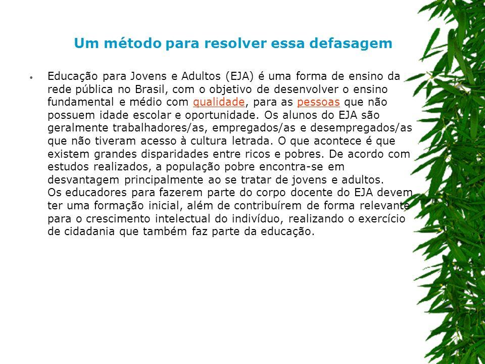 Um método para resolver essa defasagem Educação para Jovens e Adultos (EJA) é uma forma de ensino da rede pública no Brasil, com o objetivo de desenvolver o ensino fundamental e médio com qualidade, para as pessoas que não possuem idade escolar e oportunidade.