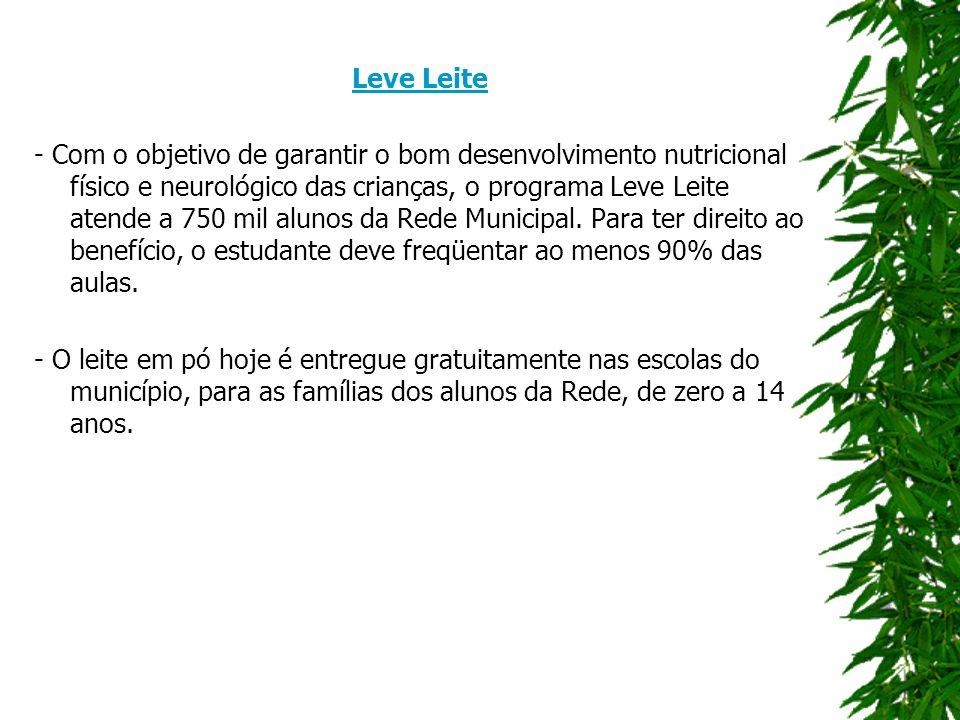 Leve Leite - Com o objetivo de garantir o bom desenvolvimento nutricional físico e neurológico das crianças, o programa Leve Leite atende a 750 mil alunos da Rede Municipal.