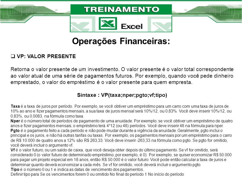 Operações Financeiras: VP: VALOR PRESENTE Retorna o valor presente de um investimento. O valor presente é o valor total correspondente ao valor atual