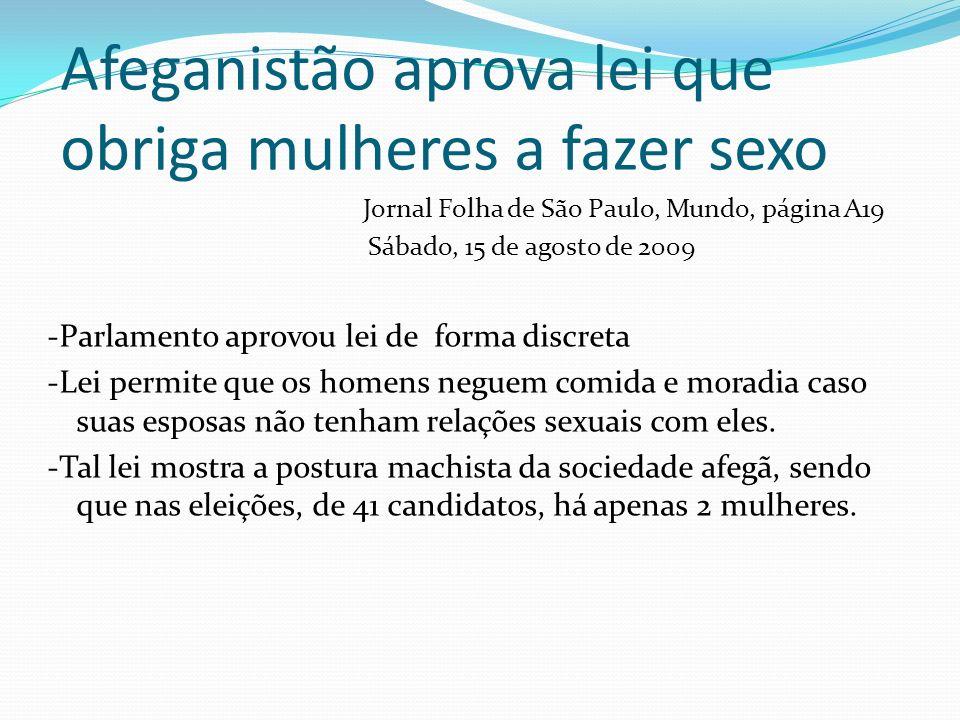 Afeganistão aprova lei que obriga mulheres a fazer sexo Jornal Folha de São Paulo, Mundo, página A19 Sábado, 15 de agosto de 2009 -Parlamento aprovou