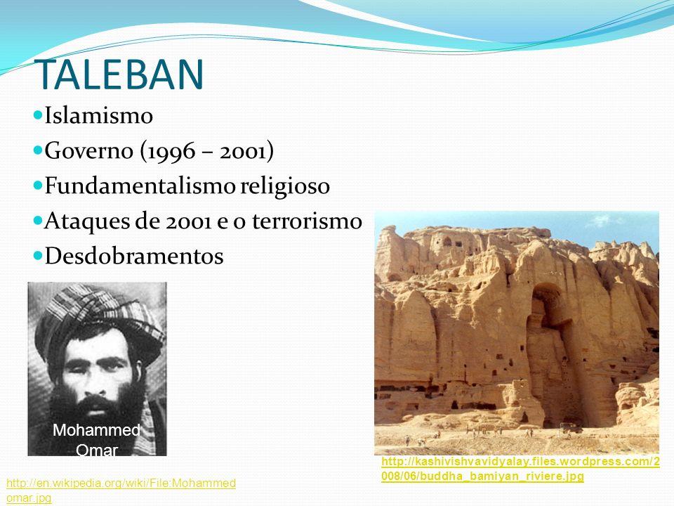 TALEBAN Islamismo Governo (1996 – 2001) Fundamentalismo religioso Ataques de 2001 e o terrorismo Desdobramentos Mohammed Omar http://en.wikipedia.org/