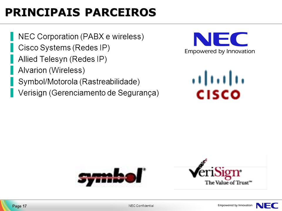 NEC Confidential Page 17 PRINCIPAIS PARCEIROS NEC Corporation (PABX e wireless) Cisco Systems (Redes IP) Allied Telesyn (Redes IP) Alvarion (Wireless)