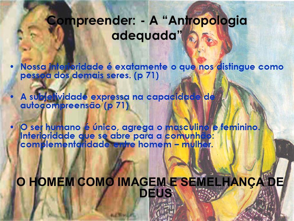 Compreender: - A Antropologia adequada Nossa interioridade é exatamente o que nos distingue como pessoa dos demais seres. (p 71) A subjetividade expre