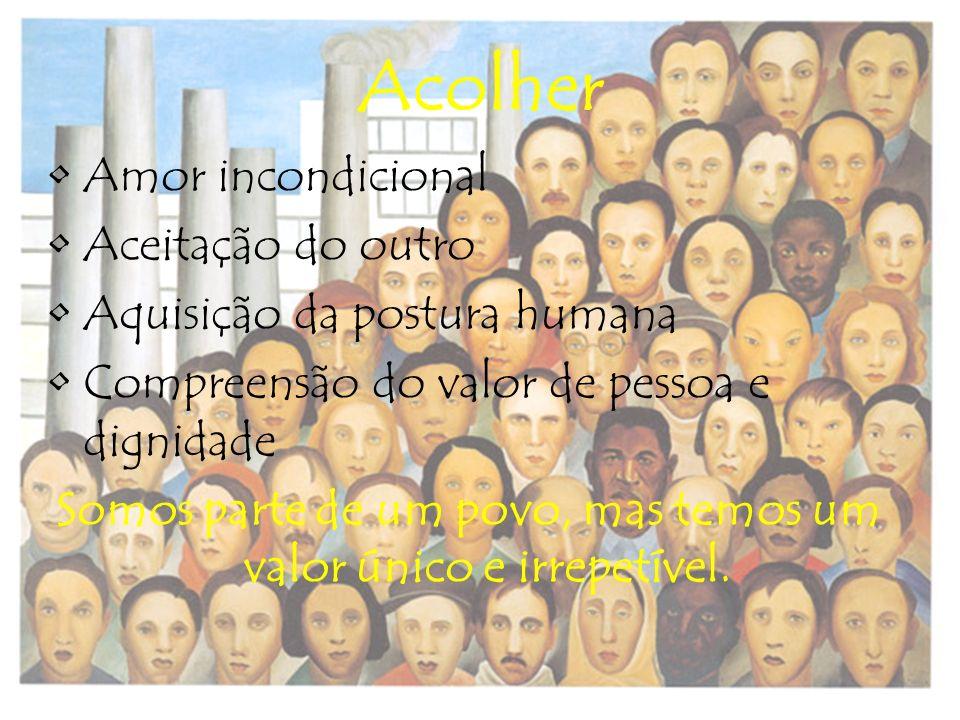 Acolher Amor incondicional Aceitação do outro Aquisição da postura humana Compreensão do valor de pessoa e dignidade Somos parte de um povo, mas temos