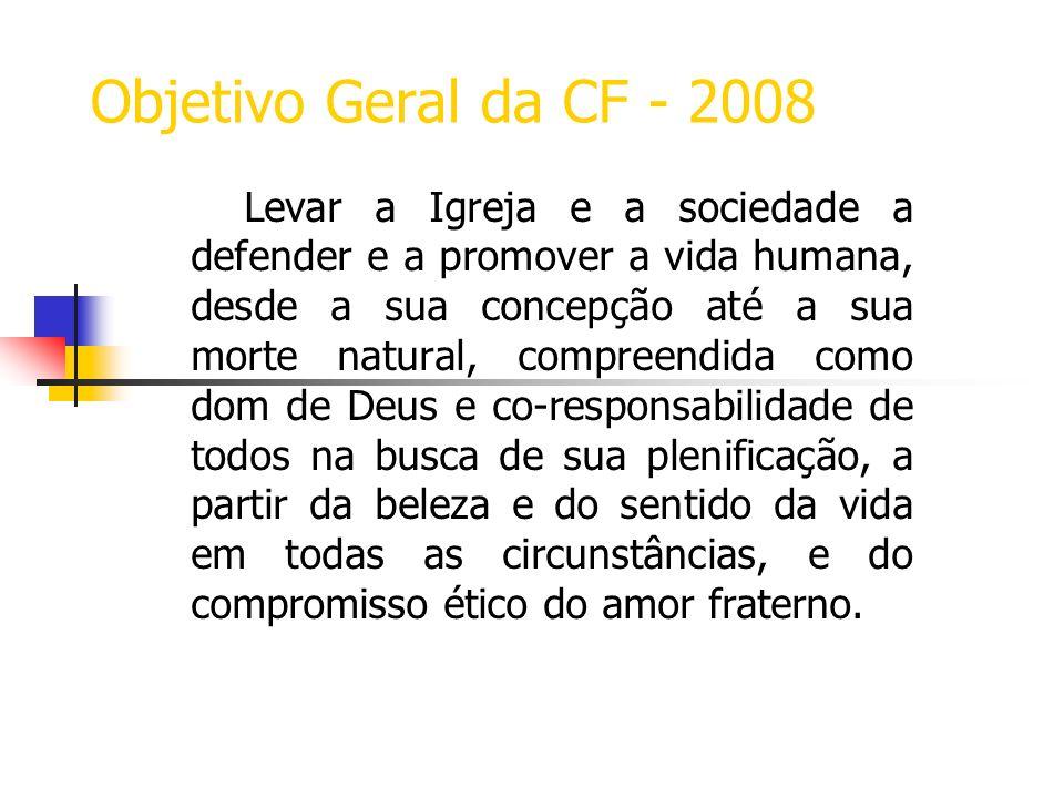 Objetivo Geral da CF - 2008 Levar a Igreja e a sociedade a defender e a promover a vida humana, desde a sua concepção até a sua morte natural, compree