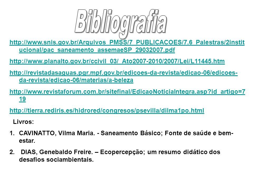 http://www.snis.gov.br/Arquivos_PMSS/7_PUBLICACOES/7.6_Palestras/2instit ucional/pac_saneamento_assemaeSP_29032007.pdf http://www.planalto.gov.br/ccivil_03/_Ato2007-2010/2007/Lei/L11445.htm http://revistadasaguas.pgr.mpf.gov.br/edicoes-da-revista/edicao-06/edicoes- da-revista/edicao-06/materias/a-beleza http://www.revistaforum.com.br/sitefinal/EdicaoNoticiaIntegra.asp?id_artigo=7 19 http://tierra.rediris.es/hidrored/congresos/psevilla/dilma1po.html Livros: 1.CAVINATTO, Vilma Maria.