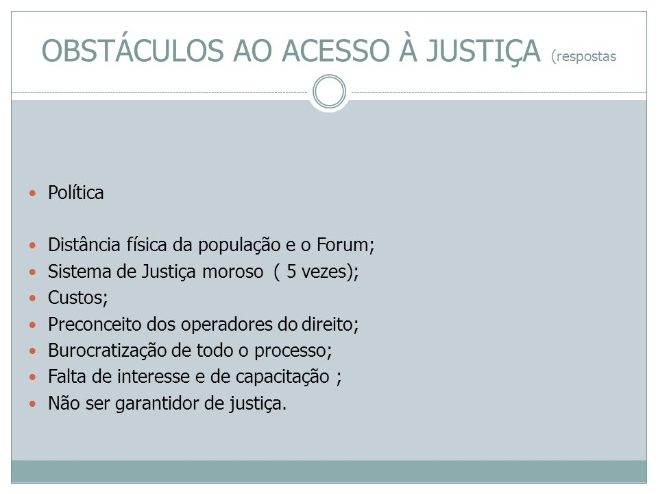 Política Distância física da população e o Forum; Sistema de Justiça moroso ( 5 vezes); Custos; Preconceito dos operadores do direito; Burocratização