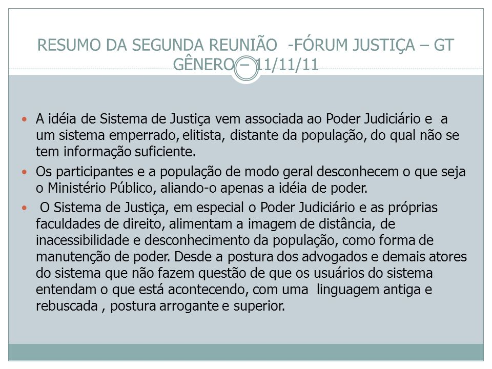 RESUMO DA SEGUNDA REUNIÃO -FÓRUM JUSTIÇA – GT GÊNERO – 11/11/11 A idéia de Sistema de Justiça vem associada ao Poder Judiciário e a um sistema emperra