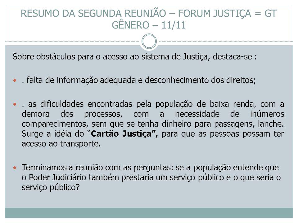 RESUMO DA SEGUNDA REUNIÃO – FORUM JUSTIÇA = GT GÊNERO – 11/11 Sobre obstáculos para o acesso ao sistema de Justiça, destaca-se :. falta de informação
