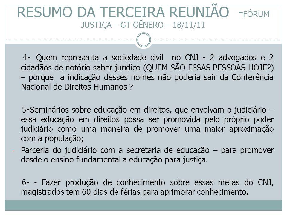 RESUMO DA TERCEIRA REUNIÃO - FÓRUM JUSTIÇA – GT GÊNERO – 18/11/11 4- Quem representa a sociedade civil no CNJ - 2 advogados e 2 cidadãos de notório sa