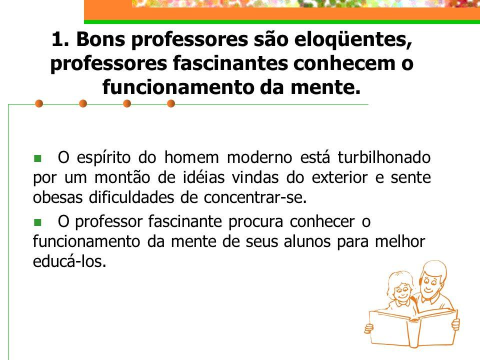1. Bons professores são eloqüentes, professores fascinantes conhecem o funcionamento da mente. O espírito do homem moderno está turbilhonado por um mo