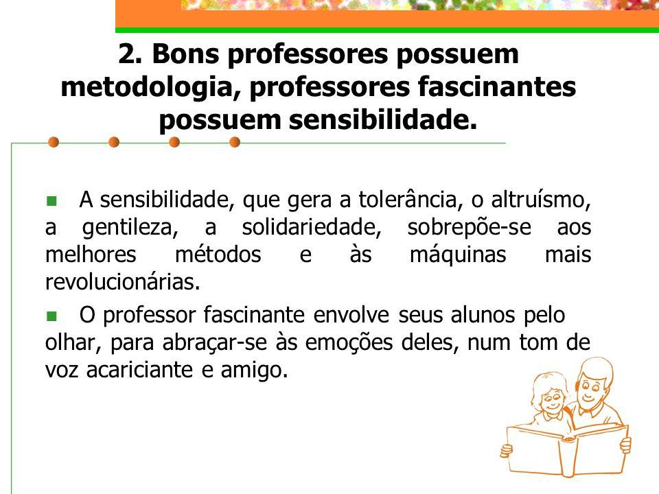 2. Bons professores possuem metodologia, professores fascinantes possuem sensibilidade. A sensibilidade, que gera a tolerância, o altruísmo, a gentile