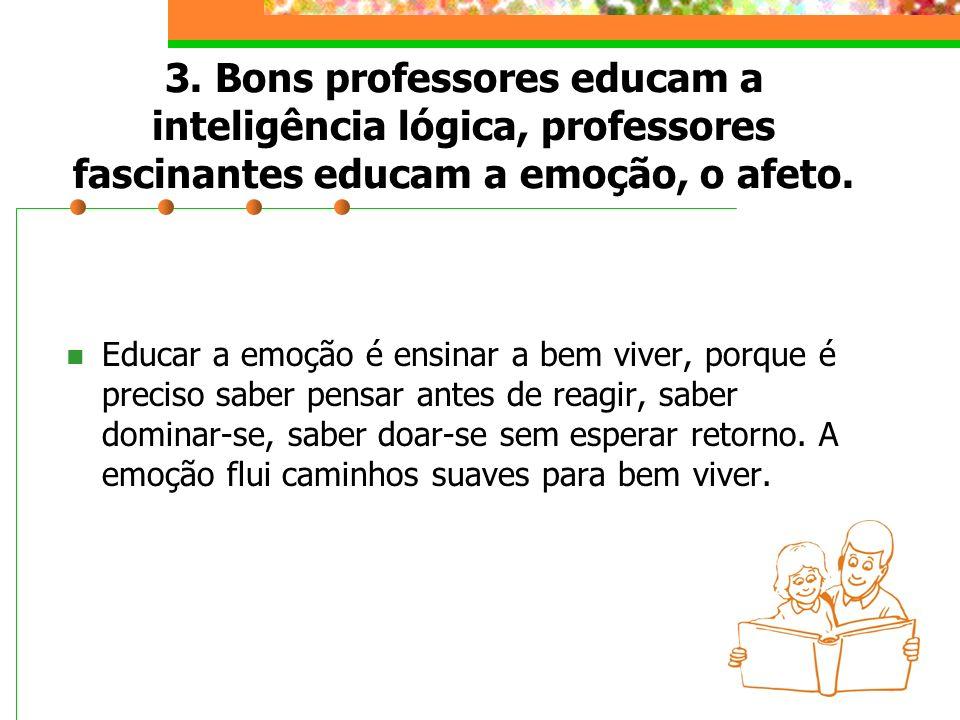 3. Bons professores educam a inteligência lógica, professores fascinantes educam a emoção, o afeto. Educar a emoção é ensinar a bem viver, porque é pr
