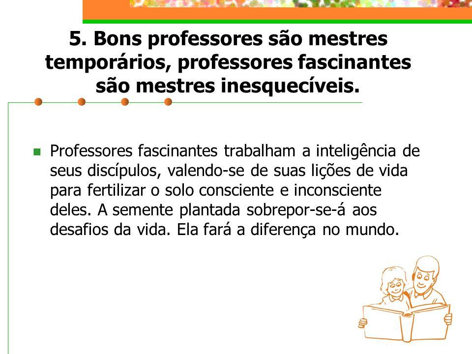 5. Bons professores são mestres temporários, professores fascinantes são mestres inesquecíveis. Professores fascinantes trabalham a inteligência de se